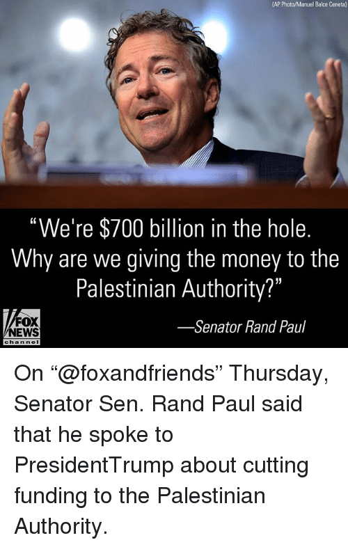 "Memes, Money, and News: (AP Photo/Manuel Balce Ceneta)  ""We're $700 billion in the hole.  Why are we giving the money to the  Palestinian Authority?""  FOX  NEWS  -Senator Rand Paul  channe I On ""@foxandfriends"" Thursday, Senator Sen. Rand Paul said that he spoke to PresidentTrump about cutting funding to the Palestinian Authority."