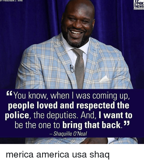 "America, Memes, and News: AP Photo Mark J. lenmi  FOX  NEWS  ""You know, when was coming up  people loved and respected the  police, the deputies. And, I want to  be the one to bring that back.""  Shaquille O'Neal merica america usa shaq"