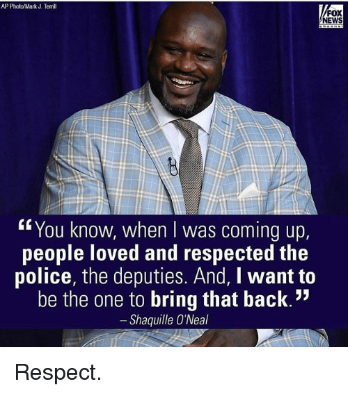"Memes, News, and Police: AP Photo/Mark J. Terrill  FOX  NEWS  You know, when was coming up  people loved and respected the  police, the deputies. And, I want to  be the one to bring that back.""  Shaquille O'Neal Respect."