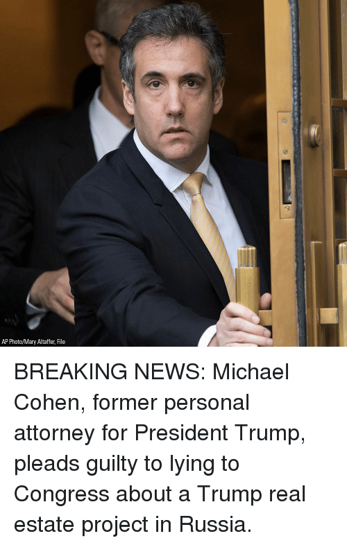 Memes, News, and Breaking News: AP Photo/Mary Altaffer, File BREAKING NEWS: Michael Cohen, former personal attorney for President Trump, pleads guilty to lying to Congress about a Trump real estate project in Russia.