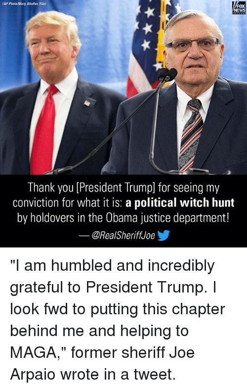 "Memes, News, and Obama: (AP Photo/Mary Altaffer File)  FOX  NEWS  Thank you [President Trump] for seeing my  conviction for what it is: a political witch hunt  by holdovers in the Obama justice department!  ー@RealSheriffJoey ""I am humbled and incredibly grateful to President Trump. I look fwd to putting this chapter behind me and helping to MAGA,"" former sheriff Joe Arpaio wrote in a tweet."