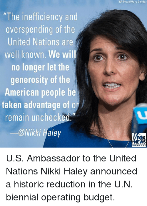 """Memes, News, and Taken: AP Photo/Mary Altaffer  """"The inefficiency and  overspending of the  United Nations are  well known. We wil  no longer let the  generosity of the  American people be  taken advantage of or  remain unchecked.  ー@Nikki Haley  FOX  NEWS  chan nel U.S. Ambassador to the United Nations Nikki Haley announced a historic reduction in the U.N. biennial operating budget."""
