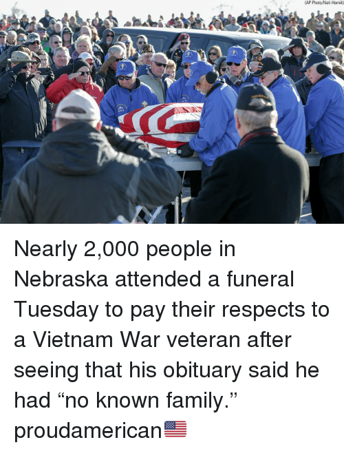 "Family, Memes, and Nebraska: (AP Photo/Nati Harnik) Nearly 2,000 people in Nebraska attended a funeral Tuesday to pay their respects to a Vietnam War veteran after seeing that his obituary said he had ""no known family."" proudamerican🇺🇸"