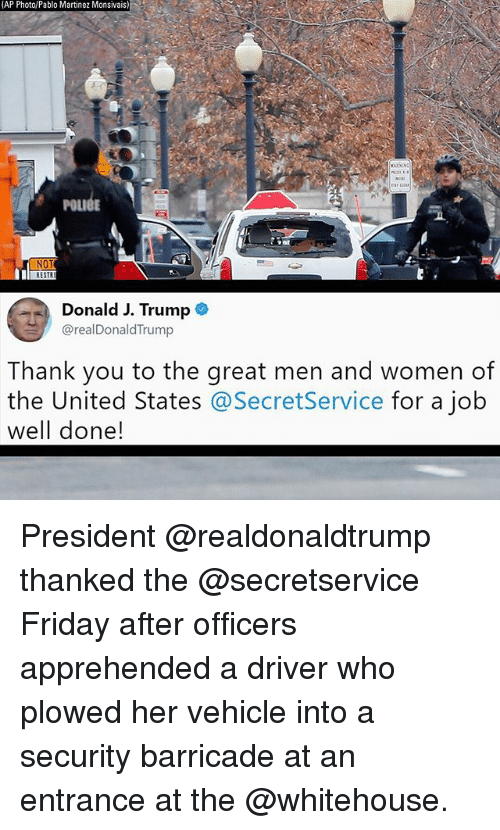 Friday, Memes, and Thank You: AP Photo/Pablo Martinez Monsivais  1  POLIGE  NOT  Donald J. Trump  @realDonaldTrump  Thank you to the areat men and women of  the United States @SecretService for a job  well done! President @realdonaldtrump thanked the @secretservice Friday after officers apprehended a driver who plowed her vehicle into a security barricade at an entrance at the @whitehouse.