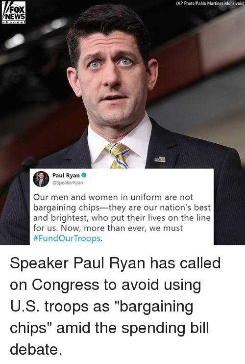 """Memes, News, and Paul Ryan: (AP Photo/Pablo Martinez Monsivais)  FOX  NEWS  channe  Paul Ryan .  @SpeakerRyan  Our men and women in uniform are not  bargaining chips-they are our nation's best  and brightest, who put their lives on the line  for us. Now, more than ever, we must  Speaker Paul Ryan has called on Congress to avoid using U.S. troops as """"bargaining chips"""" amid the spending bill debate."""