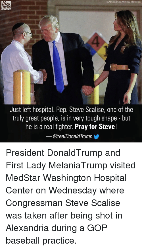 Baseball, Donald Trump, and Memes: (AP Photo/Pablo Martinez Monsivais)  FOX  NEWS  Just left hospital. Rep. Steve Scalise, one of the  truly great people, is in very tough shape but  he is a real fighter. Pray for Steve!  @real Donald Trump President DonaldTrump and First Lady MelaniaTrump visited MedStar Washington Hospital Center on Wednesday where Congressman Steve Scalise was taken after being shot in Alexandria during a GOP baseball practice.