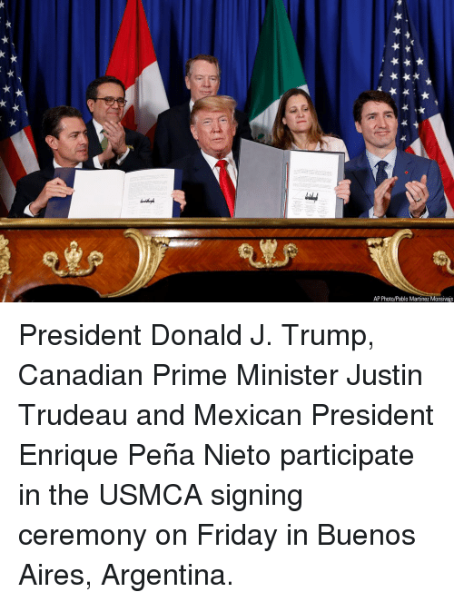 Friday, Memes, and Argentina: AP Photo/Pablo Martinez Monsivais President Donald J. Trump, Canadian Prime Minister Justin Trudeau and Mexican President Enrique Peña Nieto participate in the USMCA signing ceremony on Friday in Buenos Aires, Argentina.