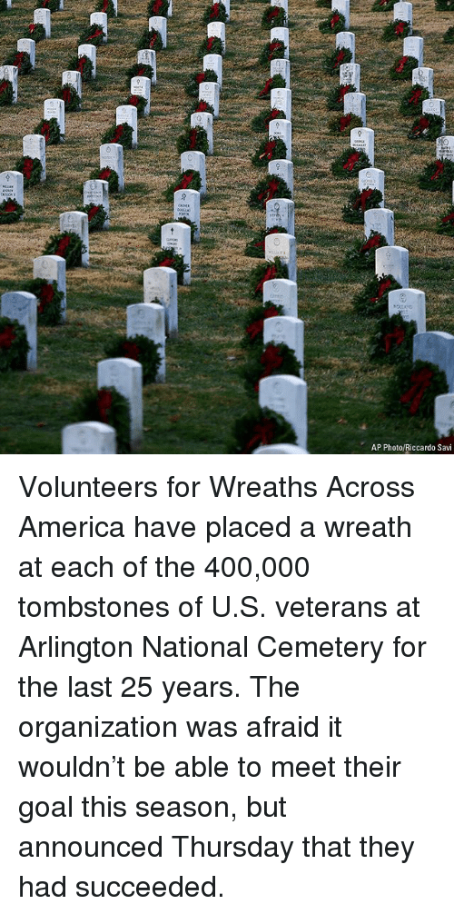America, Memes, and Goal: AP Photo/Riccardo Savi Volunteers for Wreaths Across America have placed a wreath at each of the 400,000 tombstones of U.S. veterans at Arlington National Cemetery for the last 25 years. The organization was afraid it wouldn't be able to meet their goal this season, but announced Thursday that they had succeeded.