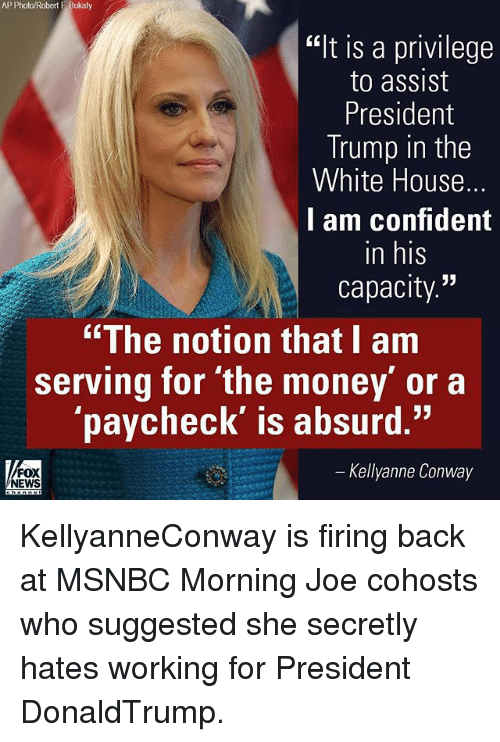 "Conway, Memes, and Money: AP Photo/Robert F Bukaty  ""It is a privilege  to assist  President  Trump in the  White House.  I am confident  in his  capacity  ""The notion that I am  serving for the money' or a  paycheck' is absurd.""  Kellyanne Conway  FOX  NEWS KellyanneConway is firing back at MSNBC Morning Joe cohosts who suggested she secretly hates working for President DonaldTrump."