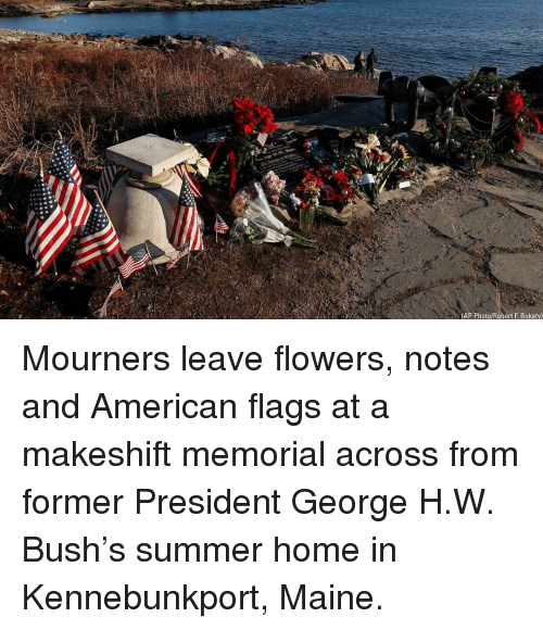 Memes, Summer, and American: (AP Photo/Robert F. Bukaty) Mourners leave flowers, notes and American flags at a makeshift memorial across from former President George H.W. Bush's summer home in Kennebunkport, Maine.