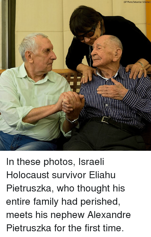 Family, Memes, and Survivor: (AP Photo/Sebastian Scheiner)  h. In these photos, Israeli Holocaust survivor Eliahu Pietruszka, who thought his entire family had perished, meets his nephew Alexandre Pietruszka for the first time.