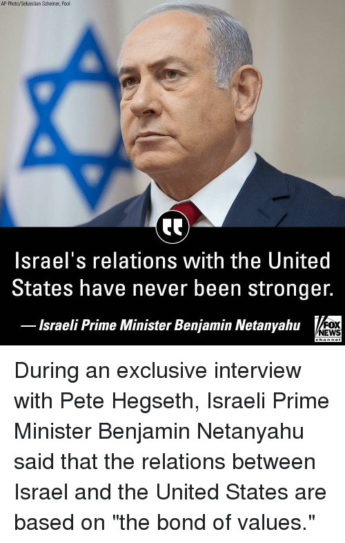 "Memes, News, and Fox News: AP Photo/Sebastian Scheiner, Pool  Israel's relations with the United  States have never been stronger.  lsraeli Prime Minister Benjamin Netanyahu  FOX  NEWS  chan neI During an exclusive interview with Pete Hegseth, Israeli Prime Minister Benjamin Netanyahu said that the relations between Israel and the United States are based on ""the bond of values."""