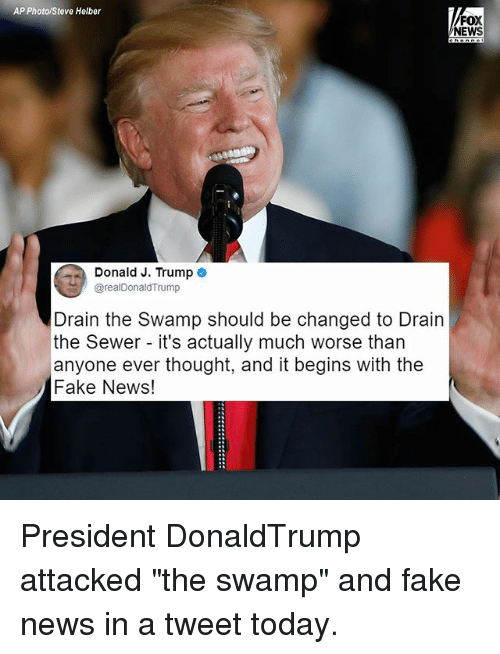 "Fake, Memes, and News: AP Photo/Steve Helber  FOX  NEWS  Donald J. Trump e  @realDonaldTrump  Drain the Swamp should be changed to Drain  the Sewer - it's actually much worse than  anyone ever thought, and it begins with the  Fake News! President DonaldTrump attacked ""the swamp"" and fake news in a tweet today."