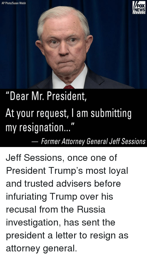 """Memes, News, and Fox News: AP Photo/Susan Walsh  FOX  NEWS  channel  hann e  """"Dear Mr. President  At your request, I am submitting  my resignation...  Former Attorney General Jeff Sessions Jeff Sessions, once one of President Trump's most loyal and trusted advisers before infuriating Trump over his recusal from the Russia investigation, has sent the president a letter to resign as attorney general."""
