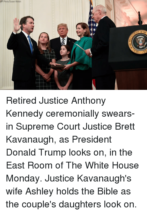 Donald Trump, Memes, and Supreme: AP Photo/Susan Walsh Retired Justice Anthony Kennedy ceremonially swears-in Supreme Court Justice Brett Kavanaugh, as President Donald Trump looks on, in the East Room of The White House Monday. Justice Kavanaugh's wife Ashley holds the Bible as the couple's daughters look on.