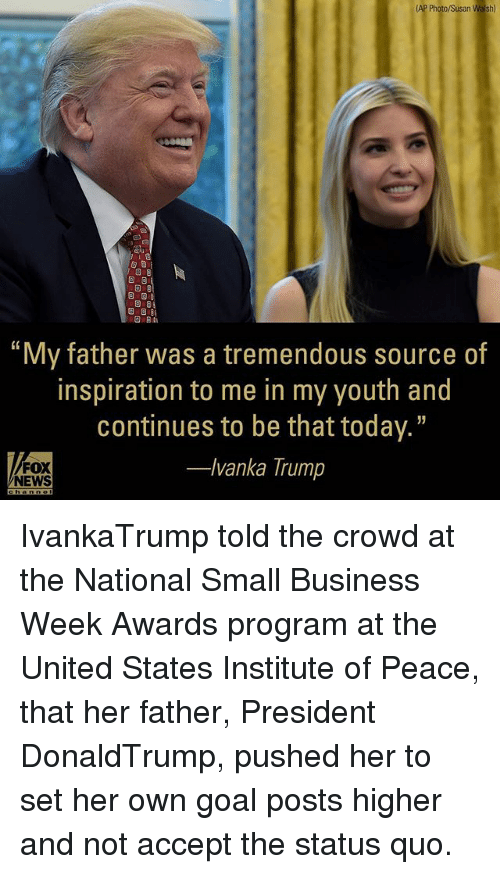 "Memes, News, and Business: (AP Photo/Susan Walsh)  S 3  ""My father was a tremendous source of  inspiration to me in my youth and  continues to be that today.""  FOX  -lvanka Trump  NEWS IvankaTrump told the crowd at the National Small Business Week Awards program at the United States Institute of Peace, that her father, President DonaldTrump, pushed her to set her own goal posts higher and not accept the status quo."