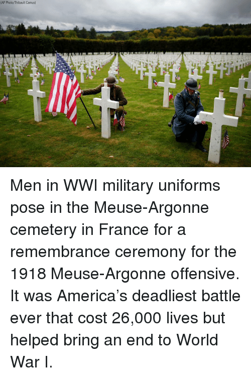 America, Memes, and France: (AP Photo/Thibault Camus) Men in WWI military uniforms pose in the Meuse-Argonne cemetery in France for a remembrance ceremony for the 1918 Meuse-Argonne offensive. It was America's deadliest battle ever that cost 26,000 lives but helped bring an end to World War I.