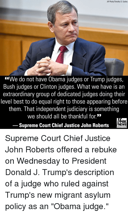 """Memes, News, and Obama: AP Photo/Timothy D. Easley  """"We do not have Obama judges or Trump judges,  Bush judges or Clinton judges. What we have is an  extraordinary group of dedicated judges doing their  level best to do equal right to those appearing before  them. That independent judiciary is something  we should all be thankful for.*  FOX  Supreme Court Chief Justice John Roberts NEWS  chan neI Supreme Court Chief Justice John Roberts offered a rebuke on Wednesday to President Donald J. Trump's description of a judge who ruled against Trump's new migrant asylum policy as an """"Obama judge."""""""