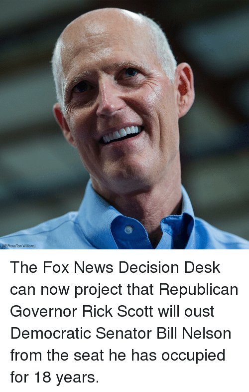 Memes, News, and Desk: AP Photo/Tom  lAp Photo/Tom Wiliams) The Fox News Decision Desk can now project that Republican Governor Rick Scott will oust Democratic Senator Bill Nelson from the seat he has occupied for 18 years.