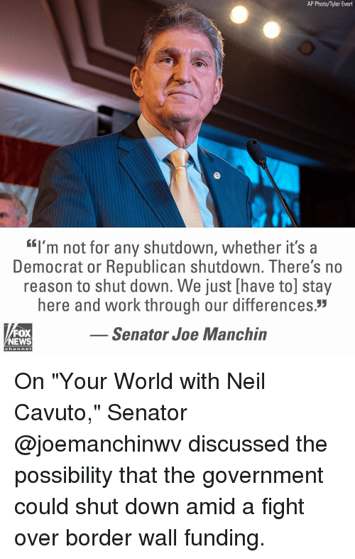 "Memes, News, and Work: AP Photo/Tyler Evert  ""I'm not for any shutdown, whether it's a  Democrat or Republican shutdown. There's no  reason to shut down. We just [have to] stay  here and work through our differences.""  Senator Joe Manchin  FOX  NEWS  channe On ""Your World with Neil Cavuto,"" Senator @joemanchinwv discussed the possibility that the government could shut down amid a fight over border wall funding."