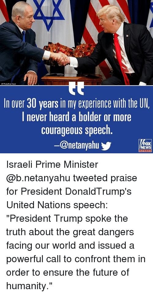 "Future, Memes, and Ensure: AP PhotoEvan Wedi  In over 30 years in my experience with the UN  l never heard a bolder or more  courageous speech  @netanyahu  FOX  EWS Israeli Prime Minister @b.netanyahu tweeted praise for President DonaldTrump's United Nations speech: ""President Trump spoke the truth about the great dangers facing our world and issued a powerful call to confront them in order to ensure the future of humanity."""