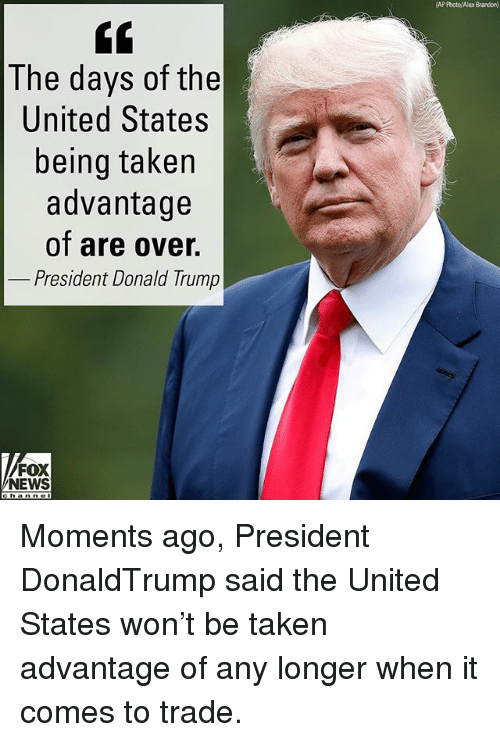 Donald Trump, Memes, and News: AP Photol Alex Brandon)  The days of the  United States  being taken  advantage  of are over.  President Donald Trump  FOX  NEWS  channel Moments ago, President DonaldTrump said the United States won't be taken advantage of any longer when it comes to trade.