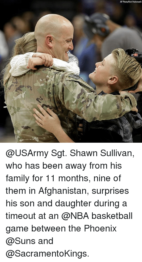 Basketball, Family, and Memes: AP PhotoyRich Pedroncelli @USArmy Sgt. Shawn Sullivan, who has been away from his family for 11 months, nine of them in Afghanistan, surprises his son and daughter during a timeout at an @NBA basketball game between the Phoenix @Suns and @SacramentoKings.