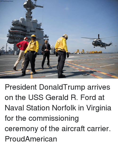 Memes, Ford, and Virginia: AP PhotrCarolyn Kaster President DonaldTrump arrives on the USS Gerald R. Ford at Naval Station Norfolk in Virginia for the commissioning ceremony of the aircraft carrier. ProudAmerican