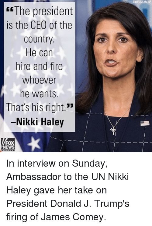 "Fire, Memes, and News: AP  Spa USA via ""The president  is the CEO of the  Country.  He can  hire and fire  whoever  he wants.  That's his right.""  -Nikki Haley  FOX  NEWS In interview on Sunday, Ambassador to the UN Nikki Haley gave her take on President Donald J. Trump's firing of James Comey."