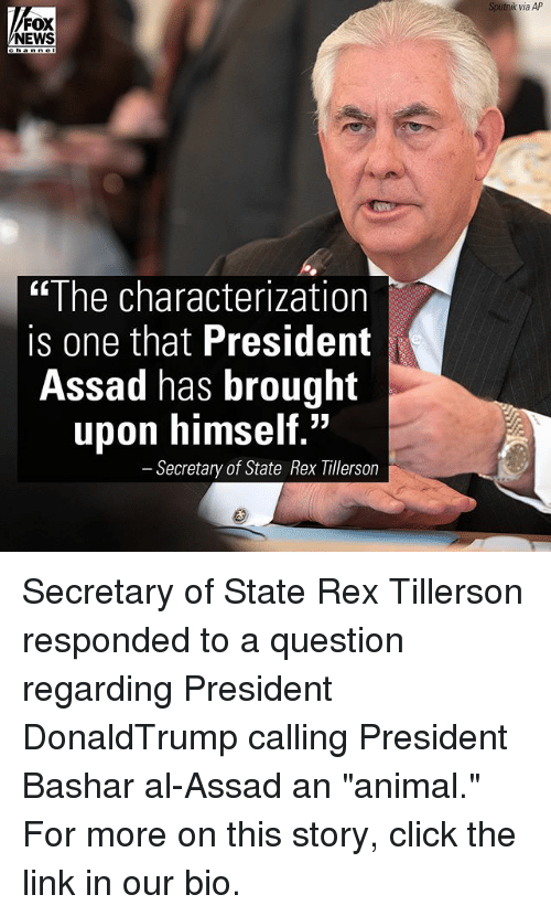 "Click, Memes, and News: AP  Sputnik via AP  NEWS  ""The characterization  is one that President  Assad has brought  upon himself.""  Secretary of State Rex Tillerson Secretary of State Rex Tillerson responded to a question regarding President DonaldTrump calling President Bashar al-Assad an ""animal."" For more on this story, click the link in our bio."