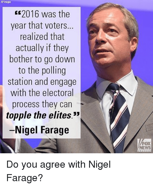 "Memes, Fox News, and Elitism: AP Tags  2016 was the  year that voters...  realized that  actually if they  bother to go down  to the polling  station and engage  with the electoral  process they can  topple the elites.""  Nigel Farage  FOX  NEWS Do you agree with Nigel Farage?"