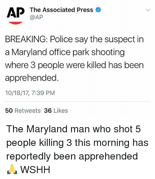 Memes, Police, and Wshh: AP Th Associated Press  BREAKING: Police say the suspect in  a Maryland office park shooting  where 3 people were killed has been  apprehended  10/18/17, 7:39 PM  50 Retweets 36 Likes The Maryland man who shot 5 people killing 3 this morning has reportedly been apprehended 🙏 WSHH