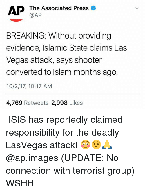 Isis, Memes, and Las Vegas: AP Tha Associated Press  BREAKING: Without providing  evidence, Islamic State claims Las  Vegas attack, says shooter  converted to lslam months ago.  10/2/17, 10:17 AM  4,769 Retweets 2,998 Likes ‪ ISIS has reportedly claimed responsibility for the deadly LasVegas attack! 😳😧🙏 @ap.images (UPDATE: No connection with terrorist group) WSHH