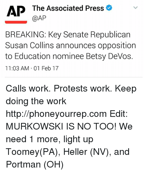 Memes, Devo, and 🤖: AP The Associated Press  (CAP  BREAKING: Key Senate Republican  Susan Collins announces opposition  to Education nominee Betsy DeVos.  11:03 AM 01 Feb 17 Calls work. Protests work. Keep doing the work  http://phoneyourrep.com  Edit: MURKOWSKI IS NO TOO! We need 1 more, light up Toomey(PA), Heller (NV), and Portman (OH)