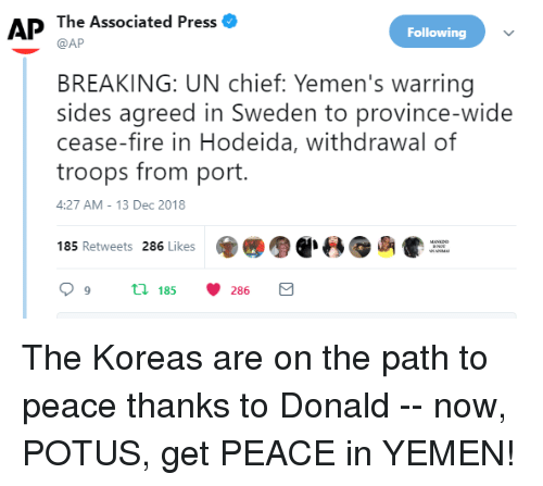 Fire, Sweden, and Peace: AP The Associated Press  Following  @AP  BREAKING: UN chief: Yemen's warring  sides agreed in Sweden to province-wide  cease-fire in Hodeida, withdrawal of  troops from port.  4:27 AM-13 Dec 2018  ● -8  β e-  85 Retweets 286 Likes  99 t 185286 E