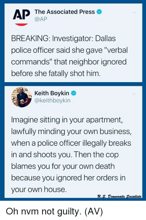 """Memes, Police, and Business: AP The Associated Press o  @AP  BREAKING: Investigator: Dallas  police officer said she gave """"verbal  commands"""" that neighbor ignored  before she fatally shot him.  Keith Boykin  @keithboykin  -  Imagine sitting in your apartment,  lawfully minding your own business,  when a police officer illegally breaks  in and shoots you. Then the cop  blames you for your own death  because you ignored her orders in  your own house. Oh nvm not guilty. (AV)"""