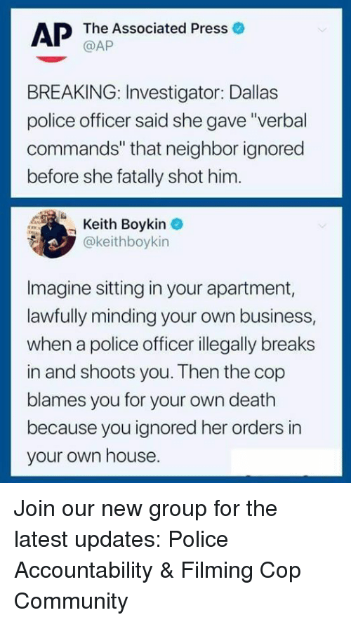 """Community, Memes, and Police: AP  The Associated Press o  @AP  BREAKING: Investigator: Dallas  police officer said she gave """"verbal  commands"""" that neighbor ignored  before she fatally shot him.  Keith Boykin  @keithboykin  Imagine sitting in your apartment,  lawfully minding your own business,  when a police officer illegally breaks  in and shoots you. Then the cop  blames you for your own death  because you ignored her orders in  your own house. Join our new group for the latest updates:  Police Accountability & Filming Cop Community"""