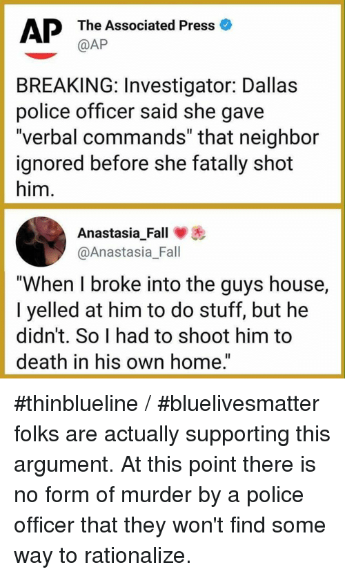 "Fall, Memes, and Police: AP  The Associated Press o  @AP  BREAKING: Investigator: Dallas  police officer said she gave  ""verbal commands"" that neighbor  ignored before she fatally shot  him.  AnastasiaFall  @Anastasia_Fall  -  ""When I broke into the guys house,  I yelled at him to do stuff, but he  didn't. So I had to shoot him to  death in his own home."" #thinblueline / #bluelivesmatter folks are actually supporting this argument. At this point there is no form of murder by a police officer that they won't find some way to rationalize."