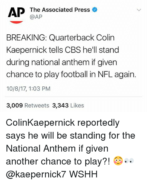 Colin Kaepernick, Football, and Memes: AP  The Associated Press o  @AP  BREAKING: Quarterback Colin  Kaepernick tells CBS he'll stand  during national anthem if giver  chance to play football in NFL again.  10/8/17, 1:03 PM  3,009 Retweets 3,343 Likes ColinKaepernick reportedly says he will be standing for the National Anthem if given another chance to play?! 😳👀 @kaepernick7 WSHH
