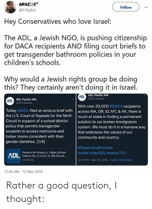 Community, Dank, and Love: APACHE4  @110pilot  Follow  Hey Conservatives who love Israel:  The ADL, a Jewish NGO, is pushing citizenship  for DACA recipients AND filing court briefs to  get transgender bathroom policies in your  children's schools  Why would a Jewish rights group be doing  this? They certainly aren't doing it in Israel  ADL Pacific NW  @ADLSeattle  ADL  ADL Pacific NW  @ADLSeattle  ADL  With over 30,000 #DACA recipients  Today, @ADL filed an amicus brief with across WA, OR, ID, MT, & AK, there is  the U.S. Court of Appeals for the Ninth much at stake in finding a permanent  Circuit in support of a school district solution to our broken immigration  policy that permits transgender  students to access restrooms and  locker rooms consistent with their  gender identities. [1/4]  system. We must do it in a humane way  that embraces the values of our  community and country  #DreamAnd Promise  twitter.com/ADL/status/110  12:57 PM Mar 12, 2019 Twitter Web Client  Parents for Privacy v. Dallas School  ADL  , District No. 2 (U.S.C.A. 9th Circuit,  θ adl.org  11:45 AM 12 Mar 2019 Rather a good question, I thought: