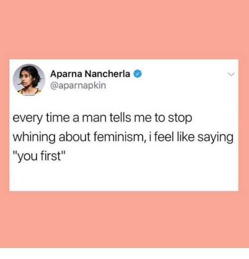 """Feminism, Time, and Man: Aparna Nancherla  @aparnapkin  every time a man tells me to stop  whining about feminism, i feel like saying  """"you first"""""""