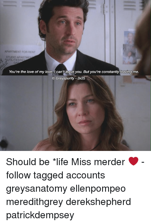 Life, Love, and Memes: APARTMENT FOR RENT  STUDIO APARTMEL  UTILITIESIN  You're the love of my love. can't leave you. But you're constantly leaving me.  Greyspurity-3x25 Should be *life Miss merder ❤️ -follow tagged accounts greysanatomy ellenpompeo meredithgrey derekshepherd patrickdempsey
