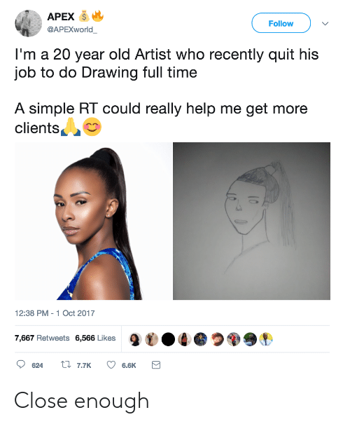 Apex, Help, and Time: APEX  Follow  @APEXWorld  I'm a 20 year old Artist who recently quit his  job to do Drawing full time  A simple RT could really help me get more  clients  2:38 PM-1 Oct 2017  7,667 Retweets 6,566 Likes  9  ●づ99, Close enough
