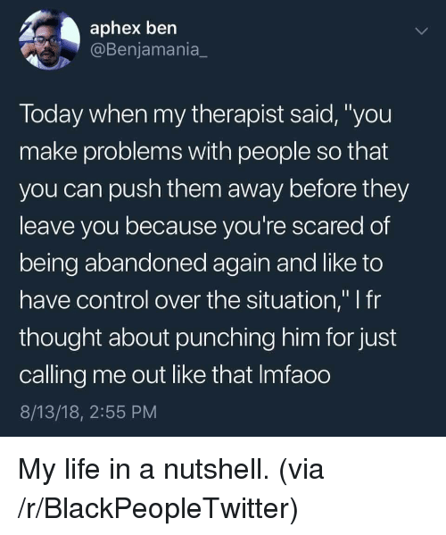 """Blackpeopletwitter, Life, and Control: aphex bern  Benjamania  Today when my therapist said,""""you  make problems with people so that  you can push them away before they  leave vou because vou're scared of  being abandoned again and like to  have control over the situation,"""" I fr  thought about punching him for just  calling me out like that Imfaoo  8/13/18, 2:55 PM My life in a nutshell. (via /r/BlackPeopleTwitter)"""