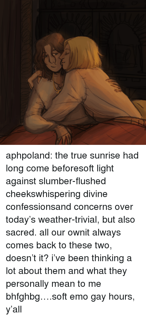 Emo, Target, and True: aphpoland:  the true sunrise had long come beforesoft light against slumber-flushed cheekswhispering divine confessionsand concerns over today's weather-trivial,but also sacred.all our ownit always comes back to these two, doesn't it? i've been thinking a lot about them and what they personally mean to me bhfghbg….soft emo gay hours, y'all