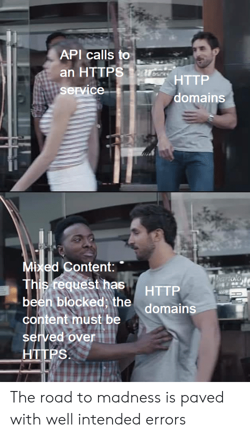 Http, Content, and The Road: API calls to  an HTTPSarcsTTP  service  domains  Mixed Content:  This request has  been blocked, the domains  hartolo  HTTP  content must be  served over  HTTPS The road to madness is paved with well intended errors