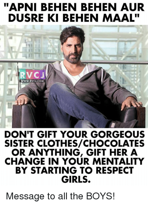 "Clothes, Girls, and Memes: ""APNI BEHEN BEHEN AUR  DUSRE KI BEHEN MAAL""  RVCJ  WWW.RVcJ.coM  DON'T GIFT YOUR GORGEOUS  SISTER CLOTHES/CHOCOLATES  OR ANYTHING, GIFT HER A  CHANGE IN YOUR MENTALITY  BY STARTING TO RESPECT  GIRLS. Message to all the BOYS!"