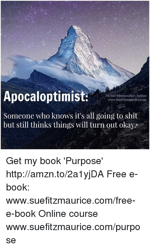 Memes, Shit, and Book: Apocaloptimis  FB/Sue Fitzmaurice. Author  ce.com  Someone who knows it's all going to shit  but still thinks things will turn out okay. Get my book 'Purpose' http://amzn.to/2a1yjDA Free e-book: www.suefitzmaurice.com/free-e-book Online course www.suefitzmaurice.com/purpose