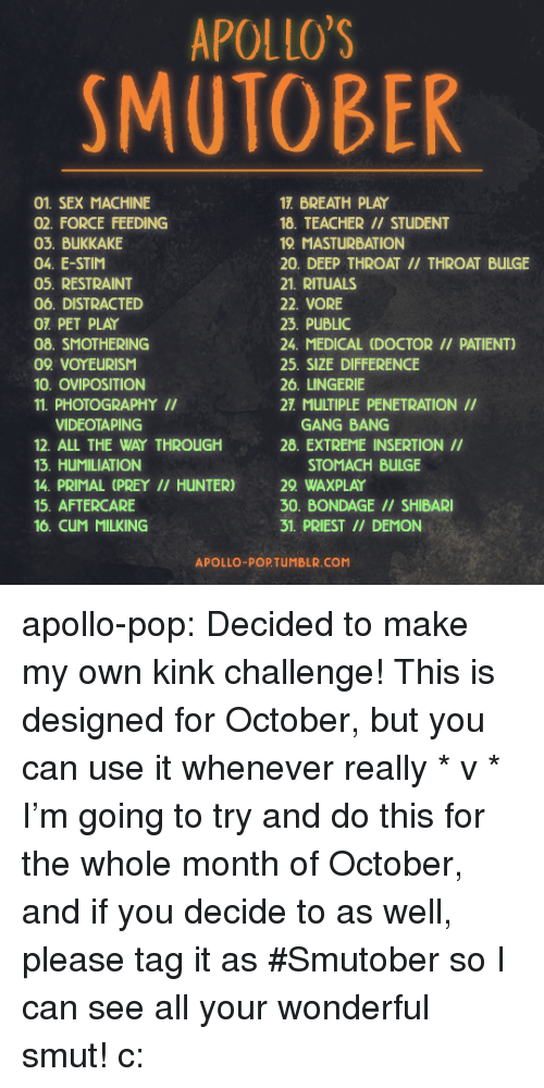 Cum, Deep Throat, and Doctor: APOLLO'S  SMUTOBER  01. SEX MACHINE  02. FORCE FEEDING  03. BUKKAKE  04. E-STIM  05. RESTRAINT  06. DISTRACTED  OT PET PLAY  08. SMOTHERING  09 VOYEURISM  10. OVIPOSITION  11. PHOTOGRAPHYII  17. BREATH PLAY  18. TEACHER // STUDENT  19 MASTURBATION  20. DEEP THROAT II/ THROAT BULGE  21. RITUALS  22. VORE  23. PUBLIC  24. MEDICAL (DOCTOR // PATIENT)  25. SIZE DIFFERENCE  26. LINGERIE  27. MULTIPLE PENETRATION II  VIDEOTAPING  12. ALL THE WAY THROUGH  13. HUMILIATION  14. PRIMAL (PREY II HUNTER)  15. AFTERCARE  16. CuM MILKING  GANG BANG  28. EXTREME INSERTION II  STOMACH BULGE  29 WAXPLAY  30. BONDAGE // SHIBARI  31. PRIEST /I DEMON  APOLLO-POPTUMBLR.COM apollo-pop:  Decided to make my own kink challenge! This is designed for October, but you can use it whenever really * v * I'm going to try and do this for the whole month of October, and if you decide to as well, please tag it as #Smutober so I can see all your wonderful smut! c: