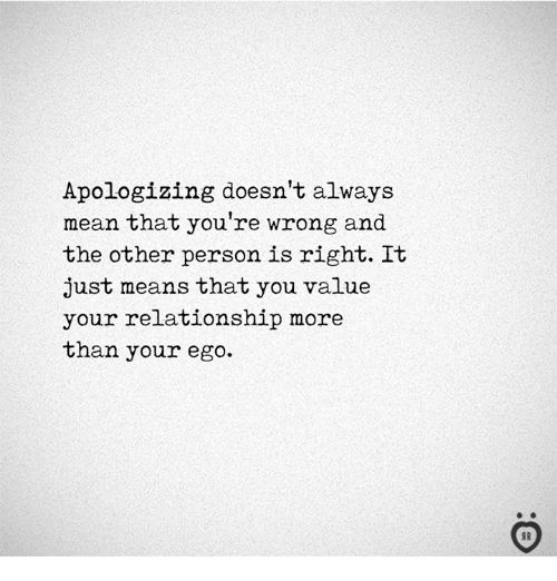 Mean, Ego, and Means: Apologizing doesn't always  mean that you're wrong and  the other person is right. It  just means that you value  your relationship more  than your ego.